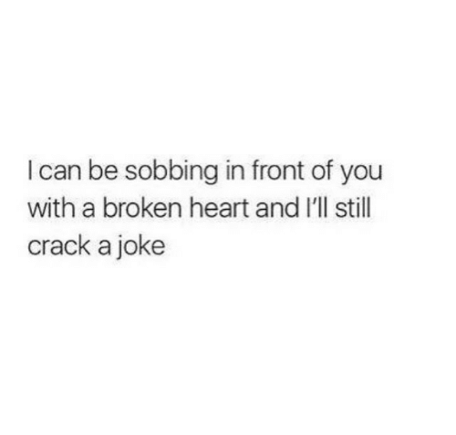 broken heart: I can be sobbing in front of you  with a broken heart and I'll stil  crack a joke
