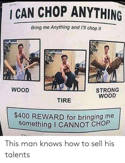 How To: I CAN CHOP ANYTHING  Bring me Anything and l'll chop it  WOOD  STRONG  WOOD  TIRE  $400 REWARD for bringing me  something I CANNOT CHOP  Chonei This man knows how to sell his talents