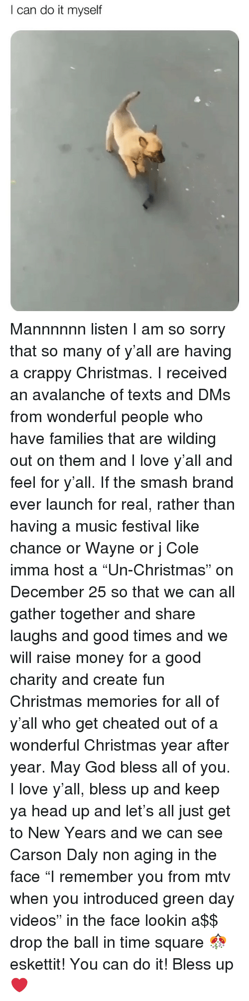 "Bless Up, Christmas, and God: I can do it myself Mannnnnn listen I am so sorry that so many of y'all are having a crappy Christmas. I received an avalanche of texts and DMs from wonderful people who have families that are wilding out on them and I love y'all and feel for y'all. If the smash brand ever launch for real, rather than having a music festival like chance or Wayne or j Cole imma host a ""Un-Christmas"" on December 25 so that we can all gather together and share laughs and good times and we will raise money for a good charity and create fun Christmas memories for all of y'all who get cheated out of a wonderful Christmas year after year. May God bless all of you. I love y'all, bless up and keep ya head up and let's all just get to New Years and we can see Carson Daly non aging in the face ""I remember you from mtv when you introduced green day videos"" in the face lookin a$$ drop the ball in time square 🎊 eskettit! You can do it! Bless up ❤️"