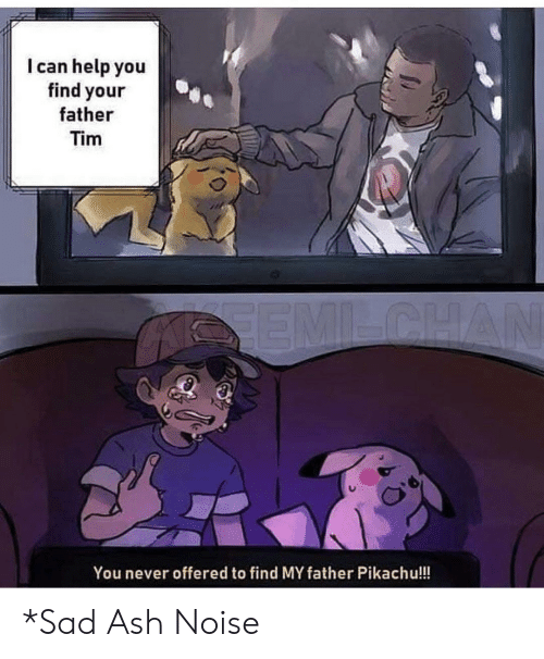 tim: I can help you  find your  father  Tim  SEMILCHAN  You never offered to find MY father Pikachu!!! *Sad Ash Noise