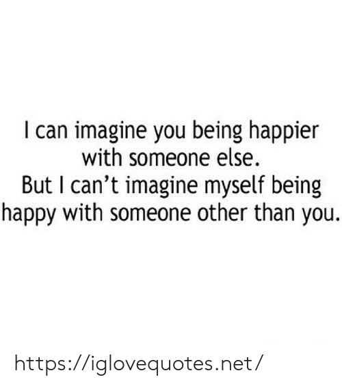 Other Than: I can imagine you being happier  with someone else.  But I can't imagine myself being  happy with someone other than you. https://iglovequotes.net/