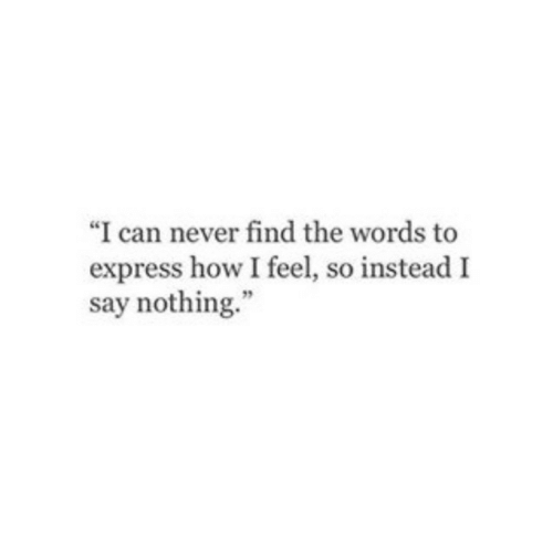 "Express, Never, and How: ""I can never find the words to  express how I feel, so instead I  say nothing."""