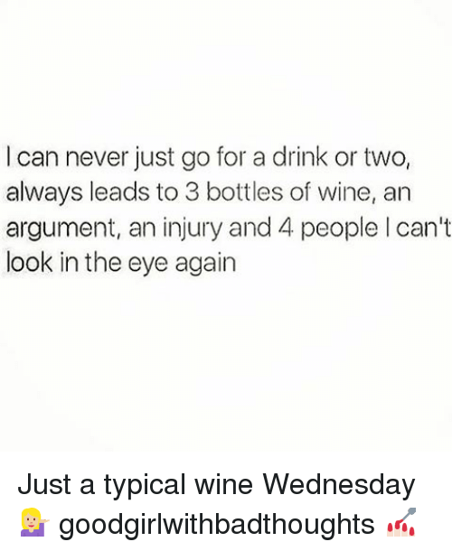 Wine Wednesday: I can never just go for a drink or two,  always leads to 3 bottles of wine, an  argument, an injury and 4 people l can't  look in the eye again Just a typical wine Wednesday 💁🏼 goodgirlwithbadthoughts 💅🏻