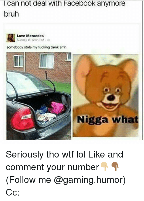 Trunking: I can not deal With Facebook anymore  bruh  R Love Mercedes  Sunday at 12:01 PM  somebody stole my fucking trunk smh  Nigga what Seriously tho wtf lol Like and comment your number👇🏼👇🏾 (Follow me @gaming.humor) Cc: