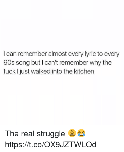 Struggle, Fuck, and The Real: I can remember almost every lyric to every  90s song but I can't remember why the  fuck I just walked into the kitchen The real struggle 😩😂 https://t.co/OX9JZTWLOd