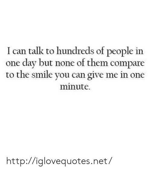 Http, Smile, and Net: I can talk to hundreds of people in  one dav but none of them compare  to the smile you can give me in one  minute. http://iglovequotes.net/