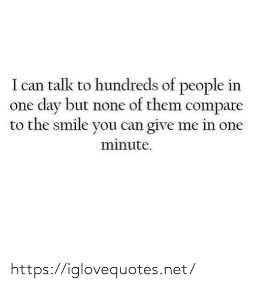 Smile: I can talk to hundreds of people in  one day but none of them compare  to the smile you can give me in one  minute. https://iglovequotes.net/