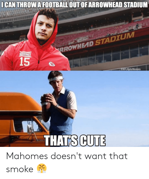 Cute, Football, and Nfl: I CAN THROW A FOOTBALL OUT OFARROWHEAD STADIUM  RROWHEAD STADIUM  MAHOMES  15  eNFLHateMemes  THATS CUTE Mahomes doesn't want that smoke 😤
