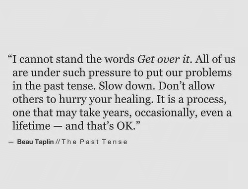 """slow down: """"I cannot stand the words Get over it. All of us  are under such pressure to put our problems  in the past tense. Slow down. Don't allovw  others to hurry your healing. It is a process,  one that may take years, occasionally, even a  lifetime and that's OK.""""  Beau Taplin //Th e Past Tense"""