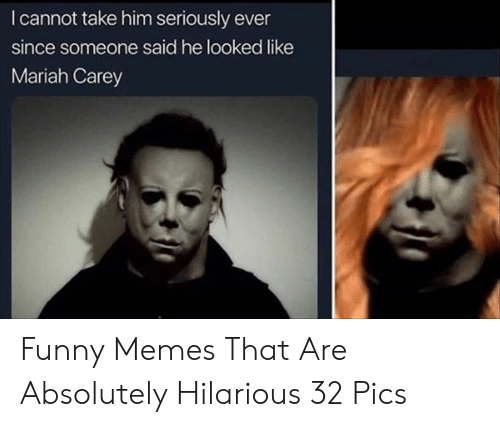 Mariah: I cannot take him seriously ever  since someone said he looked like  Mariah Carey Funny Memes That Are Absolutely Hilarious 32 Pics