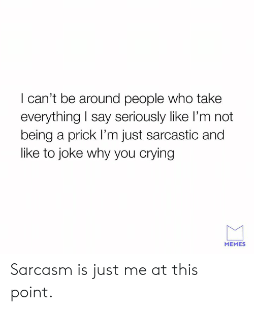Crying, Dank, and Memes: I can't be around people who take  everything I say seriously like l'm not  being a prick I'm just sarcastic and  like to joke why you crying  MEMES Sarcasm is just me at this point.