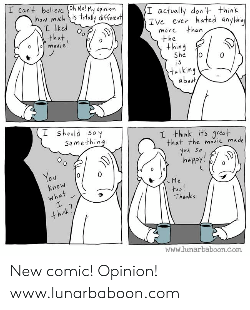 Memes, Movie, and 🤖: I cant believe (0h No! My opinion  how much is t,tally diffeient  I actvally dont think  Ive ever hated an  L liked  that . %  more  an  the  +hin4  e.  talking  about  should say  Somethin  I think its qreat  that the movie made  ou so  Know  Thanks  www.lunarbaboon.Com New comic! Opinion! www.lunarbaboon.com