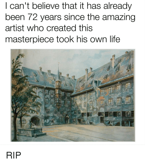 I Cant Believe That: I can't believe that it has already  been 72 years since the amazing  artist who created this  masterpiece took his own life <p>RIP</p>