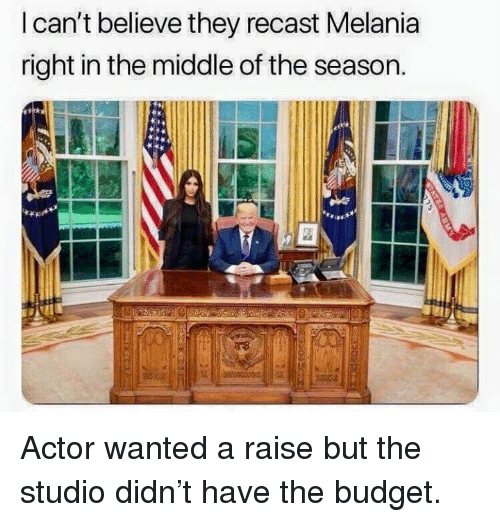 Dank, Budget, and The Middle: I can't believe they recast Melania  right in the middle of the season. Actor wanted a raise but the studio didn't have the budget.