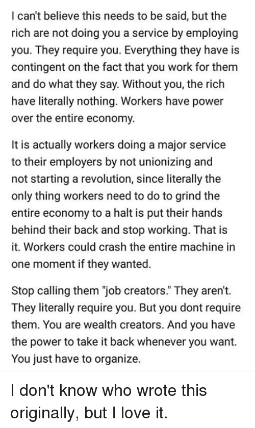 """Love, Memes, and Work: I can't believe this needs to be said, but the  rich are not doing you a service by employing  you. They require you. Everything they have is  contingent on the fact that you work for them  and do what they say. Without you, the rich  have literally nothing. Workers have power  over the entire economy  It is actually workers doing a major service  to their employers by not unionizing and  not starting a revolution, since literally the  only thing workers need to do to grind the  entire economy to a halt is put their hands  behind their back and stop working. That is  it. Workers could crash the entire machine in  one moment if they wanted.  Stop calling them """"job creators."""" They aren't.  They literally require you. But you dont require  them. You are wealth creators. And you have  the power to take it back whenever you want.  You just have to organize. I don't know who wrote this originally, but I love it."""