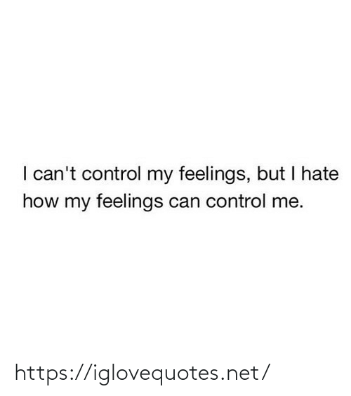 i cant: I can't control my feelings, but I hate  how my feelings can control me. https://iglovequotes.net/