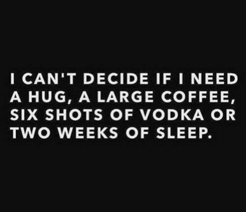 Need A Hug: I CAN'T DECIDE IF I NEED  A HUG, A LARGE COFFEE,  SIX SHOTS OF VODKA OR  TWO WEEKS OF SLEEP.
