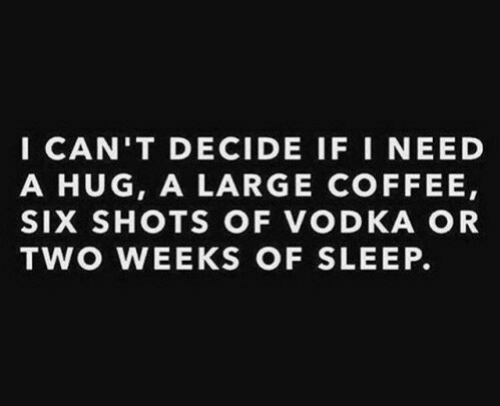Vodka: I CAN'T DECIDE IF I NEED  A HUG, A LARGE COFFEE,  SIX SHOTS OF VODKA OR  TWO WEEKS OF SLEEP.