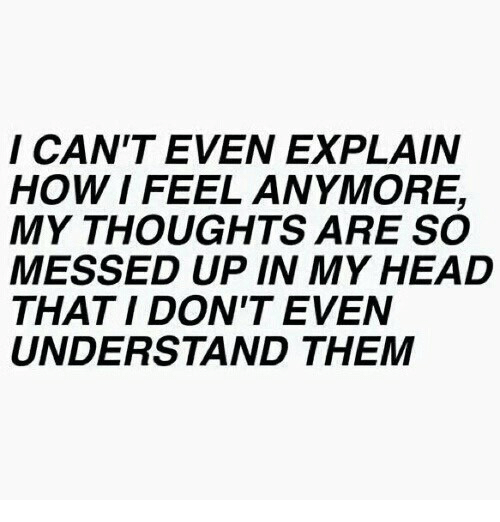 Head, How, and Them: I CAN'T EVEN EXPLAIN  HOW I FEEL ANMORE,  MY THOUGHTS ARE SO  MESSED UP IN MY HEAD  THAT I DON'T EVEN  UNDERSTAND THEM