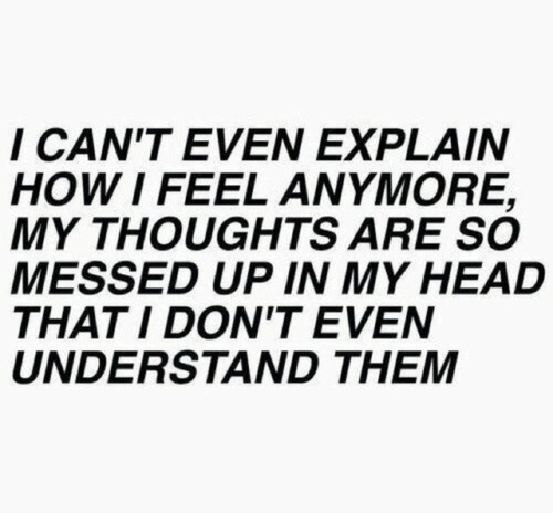 How I Feel: I CAN'T EVEN EXPLAIN  HOW I FEEL ANMORE,  MY THOUGHTS ARE SO  MESSED UP IN MY HEAD  THATI DON'T EVEN  UNDERSTAND THEM