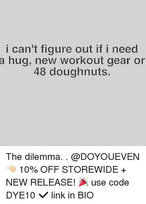 Gym, Link, and New Release: i can't figure out if i need  a hug, new workout gear or  48 doughnuts. The dilemma. . @DOYOUEVEN 👈🏼 10% OFF STOREWIDE + NEW RELEASE! 🎉 use code DYE10 ✔️ link in BIO
