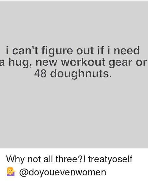 Gym, Three, and Why: i can't figure out if i need  a hug, new workout gear or  48 doughnuts. Why not all three?! treatyoself 💁 @doyouevenwomen