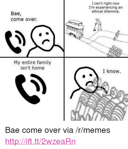 "Bae, Come Over, and Family: I can't right now  I'm experiencing an  ethical dilemma.  Bae,  come over.  My entire family  isn't home  I know <p>Bae come over via /r/memes <a href=""http://ift.tt/2wzeaRn"">http://ift.tt/2wzeaRn</a></p>"