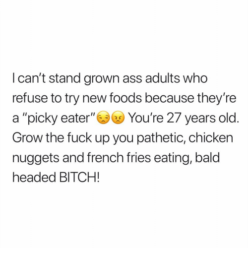 """french fries: I can't stand grown ass adults who  refuse to try new foods because they're  a """"picky eater""""You're 27 years old  Grow the fuck up you pathetic, chicken  nuggets and french fries eating, bald  headed BITCH!"""