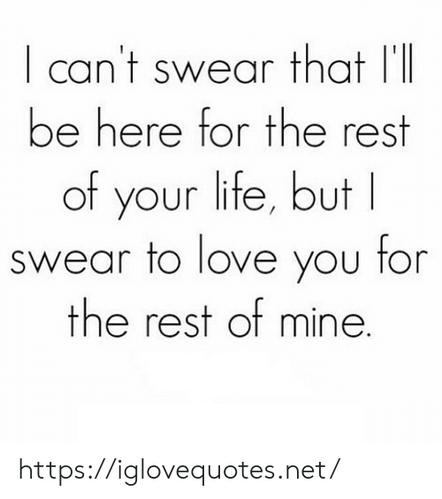 Life, Love, and Net: I cant swear that II  be here for the rest  of your life, but  swear to love you for  the rest of mine https://iglovequotes.net/