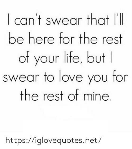 i cant: I can't swear that l'll  be here for the rest  of your life, but I  swear to love you tor  the rest of mine. https://iglovequotes.net/