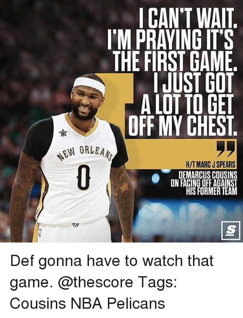 DeMarcus Cousins, Memes, and Nba: I CAN'T WAI  I'M PRAYING IT'S  THE FIRST GAME  I JUST GOT  A LOT TO GET  OFF MY CHEST.  EW ORLEA  H/T MARC J SPEARS  DEMARCUS COUSINS  ON FACING OFF AGAINST  HIS FORMER TEAM Def gonna have to watch that game. @thescore Tags: Cousins NBA Pelicans