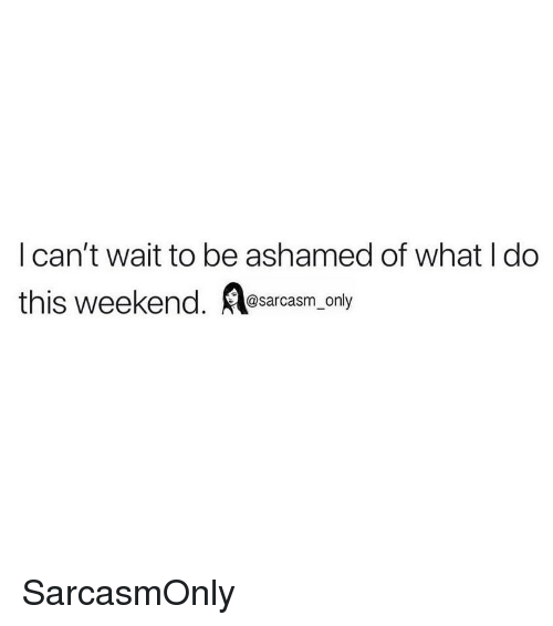 Funny, Memes, and Weekend: I can't wait to be ashamed of what I do  this weekend. casm  _ only SarcasmOnly