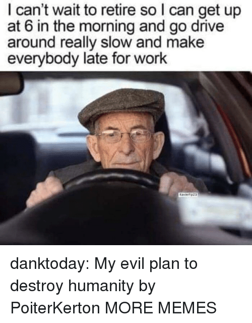 Dank, Memes, and Tumblr: I can't wait to retire so I can get up  at 6 in the morning and go drive  around really slow and make  everybody late for work danktoday: My evil plan to destroy humanity by PoiterKerton  MORE MEMES