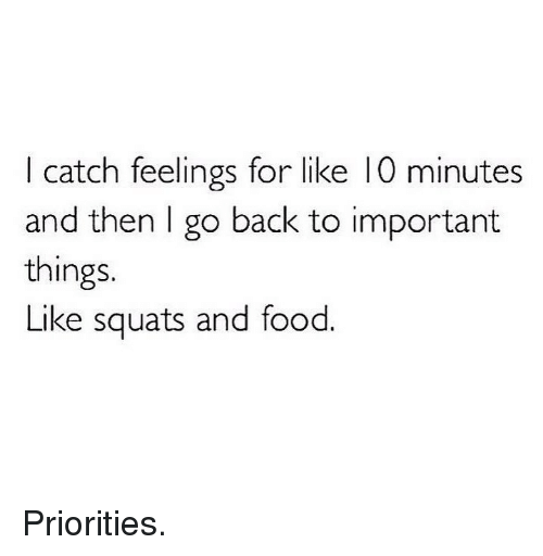 Food, Gym, and Squats: I catch feelings for like 10 minutes  and then l go back to important  things.  Like squats and food. Priorities.