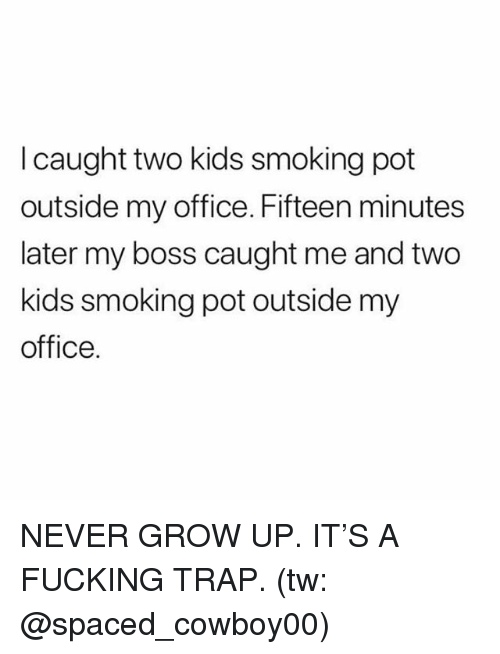never grow up: I caught two kids smoking pot  outside my office. Fifteen minutes  later my boss caught me and two  kids smoking pot outside my  office. NEVER GROW UP. IT'S A FUCKING TRAP. (tw: @spaced_cowboy00)