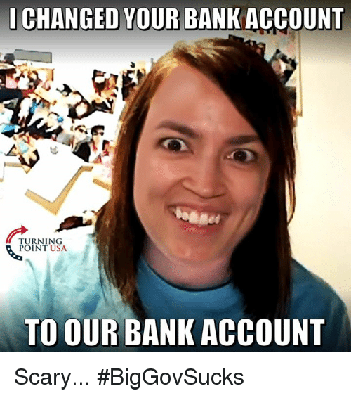 Memes, Bank, and 🤖: I CHANGED YOUR BANK ACCOUNT  TURNING  POINT USA  TO OUR BANK ACCOUNT Scary... #BigGovSucks