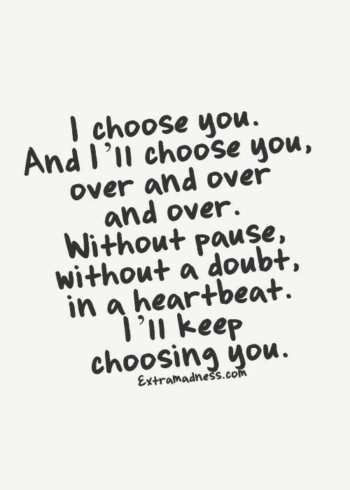 Doubt, Com, and You: I choose you  And I'll choose you,  over and over  and over.  Without pause,  without a doubt,  in a heartbeat  1'n keep  choosing you.  Extramadness.com