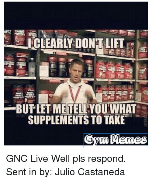 Gym, Meme, and Live: I CLEARLY DONTLIFT  BUTLETMETELLYOU WHAT  SUPPLEMENTS TO TAKE  Gym Meme GNC Live Well pls respond.  Sent in by: Julio Castaneda