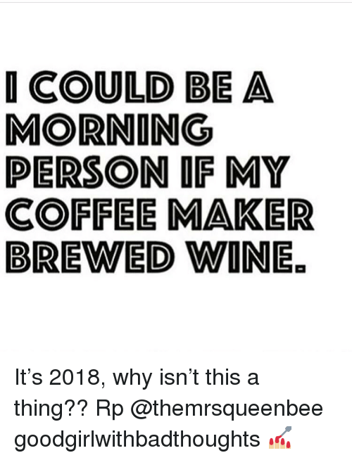 Memes, Wine, and Coffee: I COULD BE A  MORNING  PERSON IF MY  COFFEE MAKER  BREWED WINE It's 2018, why isn't this a thing?? Rp @themrsqueenbee goodgirlwithbadthoughts 💅🏼