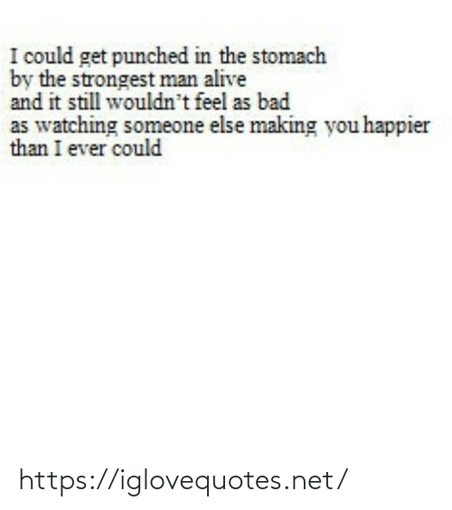 stomach: I could get punched in the stomach  by the strongest man alive  and it still wouldn't feel as bad  as watching someone else making you happier  than I ever could https://iglovequotes.net/