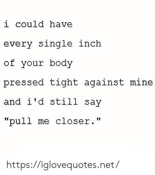 """Single, Net, and Mine: i could have  every single inch  of your body  pressed tight against mine  and i'd still say  """"pull me closer."""" https://iglovequotes.net/"""