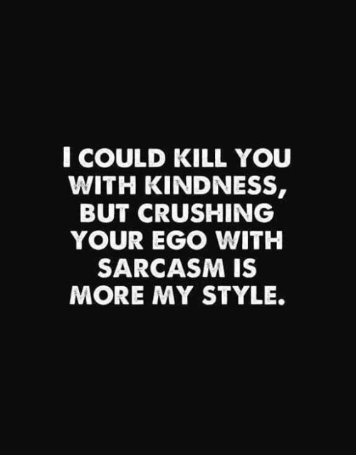 Dank, Kindness, and Sarcasm: I COULD KILL YOU  WITH KINDNESS,  BUT CRUSHING  YOUR EGO WITH  SARCASM IS  MORE MY STYLE.