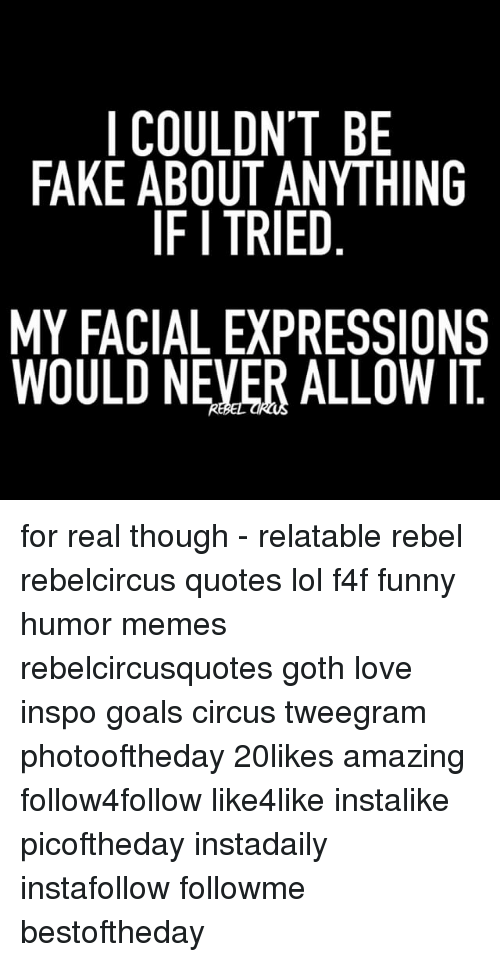 Rebelcircus: I COULDN'T BE  FAKE ABOUT ANYTHING  IF I TRIED  MY FACIAL EXPRESSIONS  WOULD NEVER ALLOW IT for real though - relatable rebel rebelcircus quotes lol f4f funny humor memes rebelcircusquotes goth love inspo goals circus tweegram photooftheday 20likes amazing follow4follow like4like instalike picoftheday instadaily instafollow followme bestoftheday