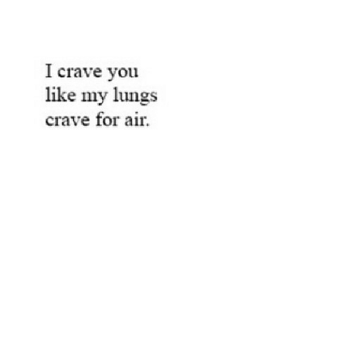 Air, You, and For: I crave you  like my lungs  crave for air