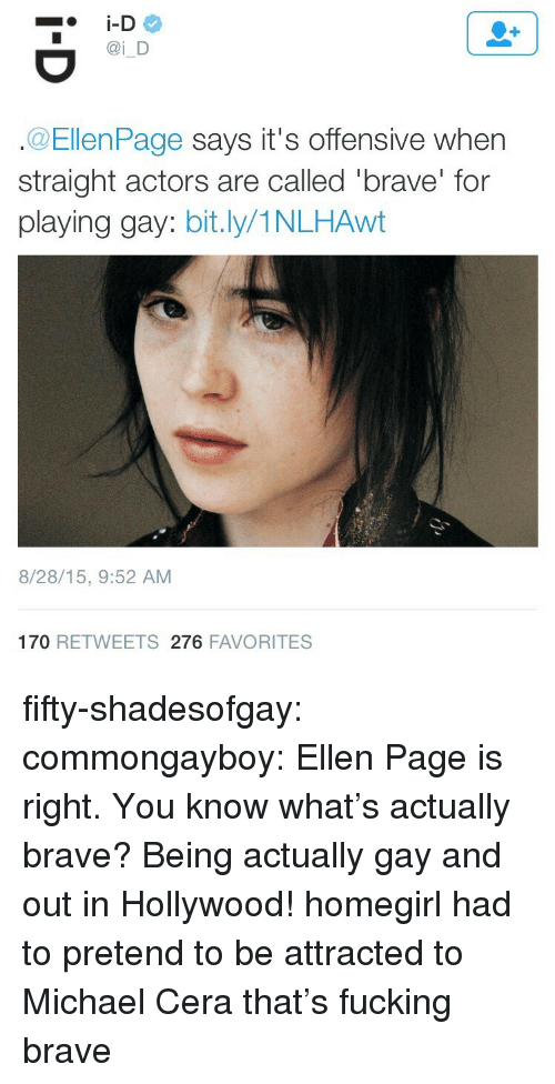 Fucking, Michael Cera, and Target: i D  @EllenPage says it's offensive when  straight actors are called 'brave' for  playing gay: bit.ly/1NLHAwt  8/28/15, 9:52 AM  170 RETWEETS 276 FAVORITES fifty-shadesofgay:  commongayboy: Ellen Page is right. You know what's actually brave? Being actually gay and out in Hollywood! homegirl had to pretend to be attracted to Michael Cera that's fucking brave
