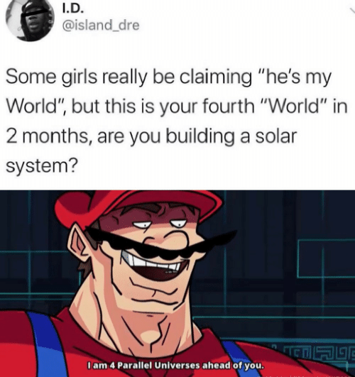 "building: I.D.  @island_dre  Some girls really be claiming ""he's my  World"", but this is your fourth ""World"" in  2 months, are you building a solar  system?  I am 4 Parallel Universes ahead of you."