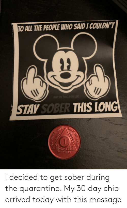 Sober: I decided to get sober during the quarantine. My 30 day chip arrived today with this message