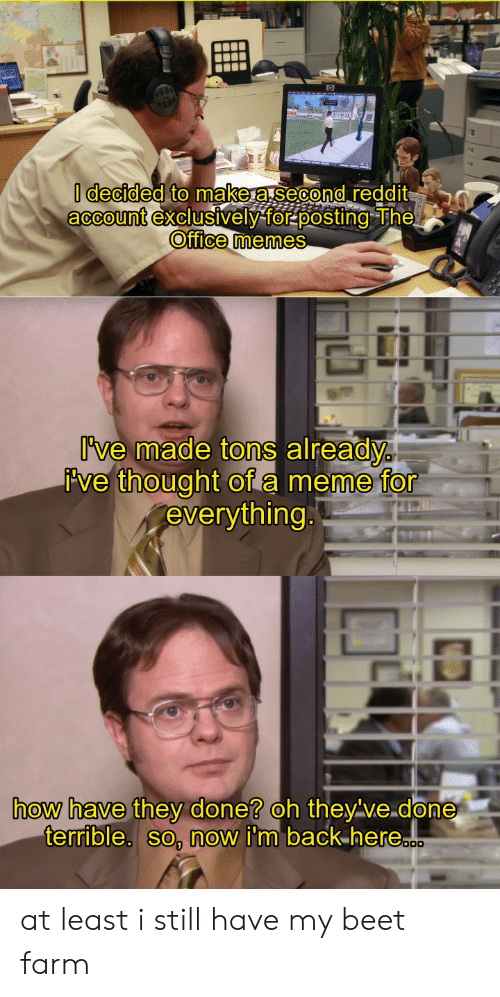 Office Memes: I decided to makera.second reddit  account exclusively for posting The  Office memes  I've made tons already  ive thought of a meme for  everything.  how have they done? oh they've.done  terrible. so, now i'm back here.c at least i still have my beet farm