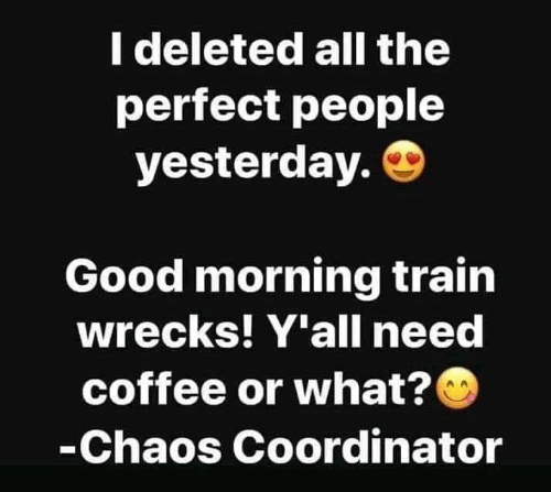 Dank, Good Morning, and Coffee: I deleted all the  perfect people  yesterday.  Good morning train  wrecks! Y'all need  coffee or what?  -Chaos Coordinator
