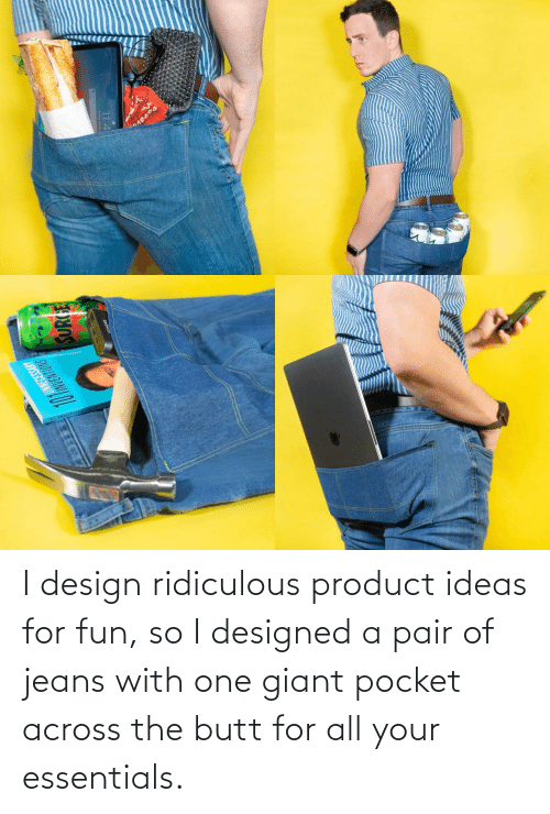 pocket: I design ridiculous product ideas for fun, so I designed a pair of jeans with one giant pocket across the butt for all your essentials.